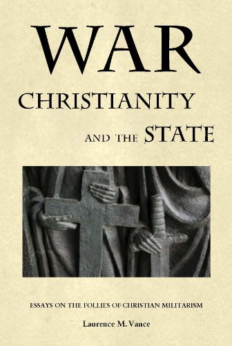 War, Christianity, and the State: Essays on the Follies of Christian Militarism: Laurence M. Vance