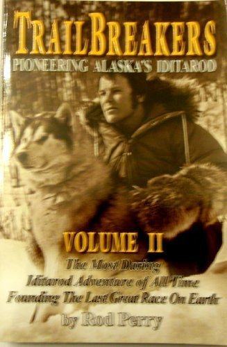 9780982373019: Trailbreakers, Pioneering Alaska's Iditarod, Vol. 2: The Most Daring Iditarod Adventure of All Time- founding the Last Great Race on Earth