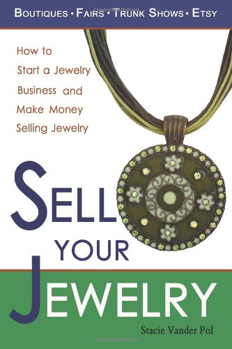 9780982375600: Sell Your Jewelry: How to Start a Jewelry Business and Make Money Selling Jewelry at Boutiques, Fairs, Trunk Shows, and Etsy.