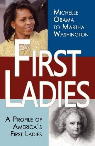 First Ladies: A Profile of America's First Ladies; Michelle Obama to Martha Washington: ...