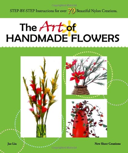 9780982410905: The Art of Handmade Flowers: Step-by-Step Instructions for Over 70 Beautiful Nylon Creations