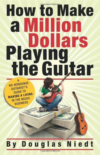 9780982417805: How to Make a Million Dollars Playing the Guitar: A No-Nonsense Guitarist's Guide to Making a Living in the Music Business