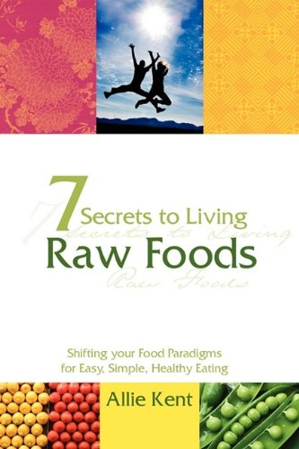 7 Secrets to Living Raw Foods: Kent, Allie