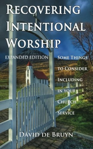 Recovering Intentional Worship Some Things to Consider Including in Your Church Service: David de ...