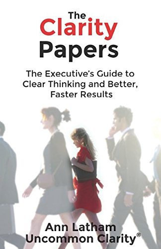 The Clarity Papers: The Executive?s Guide to Clear Thinking and Better, Faster Results: Ann Latham