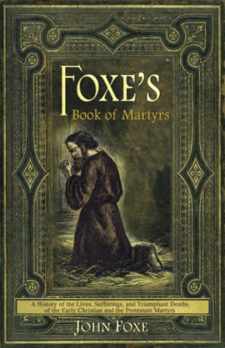 9780982488188: Foxe's Book of Martyrs: A history of the lives, sufferings, and triumphant deaths of the early Christians and the Protestant martyrs