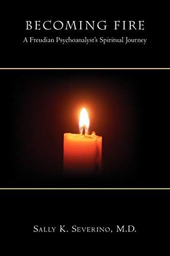 Becoming Fire: A Freudian Psychoanalysts Spiritual Journey: M. D. Sally K. Severino