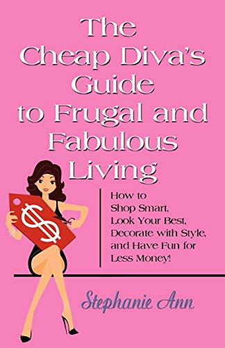 THE CHEAP DIVA'S GUIDE TO FRUGAL AND FABULOUS LIVING: How to Shop Smart, Look Your Best, ...