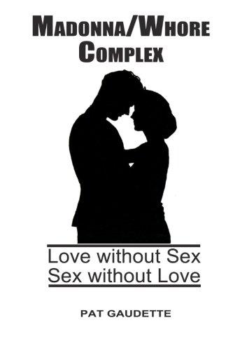 Madonna/Whore Complex: Love Without Sex; Sex Without: Pat Gaudette