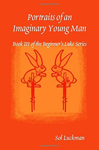 Portraits of an Imaginary Young Man: Book III of the Beginner's Luke Series: Luckman, Sol