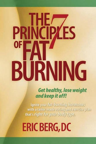 The 7 Principles of Fat Burning: Lose the weight. Keep it off.: Berg D.C., Eric
