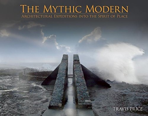 The Mythic Modern: Architectural Expeditions Into the Spirit of Place (Hardcover): Travis Price