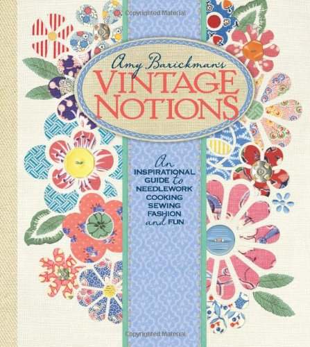 Amy Barickman's Vintage Notions: An Inspirational Guide to Needlework, Cooking, Sewing, Fashion, ...