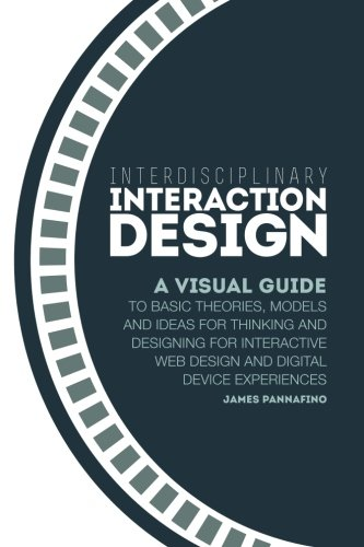 9780982634813: Interdisciplinary Interaction Design: A Visual Guide to Basic Theories, Models and Ideas for Thinking and Designing for Interactive Web Design and Dig