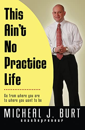 9780982638743: This Ain't No Practice Life: Go from where you are to where you want to be