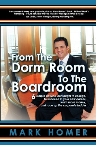 9780982640302: From the Dorm Room to the Boardroom: 6 simple actions, not taught in college, to succeed in your new career, earn more money, and race up the corporate ladder