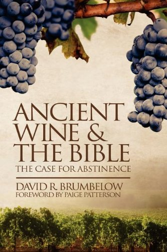 Ancient Wine and the Bible: The Case for Abstinence: Brumbelow, David