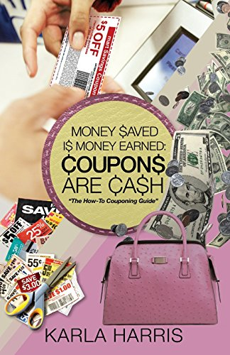 Money Saved Is Money Earned: Coupons Are Cash! The How-To Couponing Guide: Harris, Karla Michelle