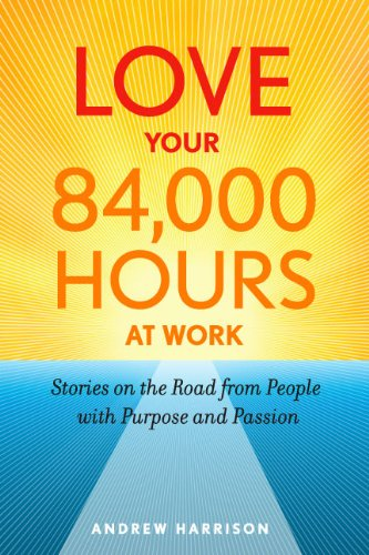 Love Your 84,000 Hours at Work: Stories on the Road from People with Purpose and Passion: Andrew ...