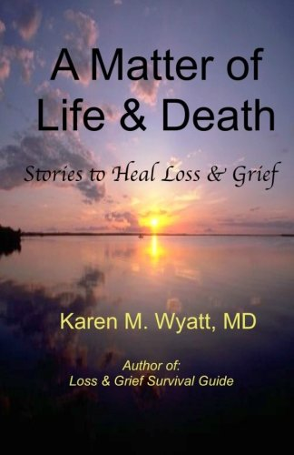 A Matter of Life and Death: : Stories to Heal Loss Grief: Karen M. Wyatt MD