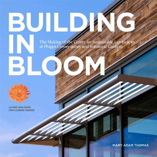 BUILDING IN BLOOM - The Making of the Center for Sustainable Landscapes at Phipps Conservatory and ...