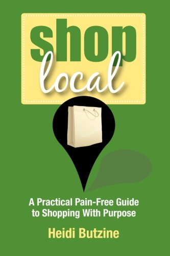 Shop Local: A Practical Pain-Free Guide to Shopping With Purpose: Heidi Butzine
