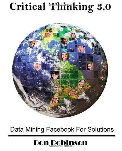 9780982699423: Critical Thinking 3.0: Data Mining Facebook For Solutions