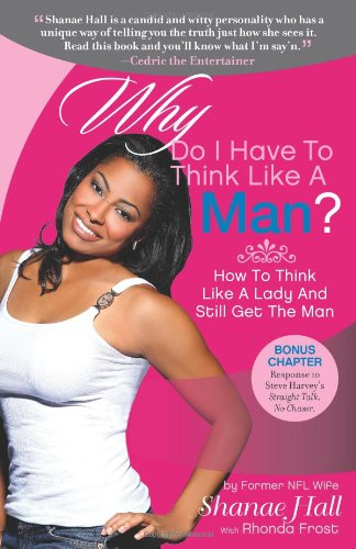 Why Do I Have To Think Like A Man?: How To Think Like A Lady And Still Get The Man: Hall, Shanae, ...