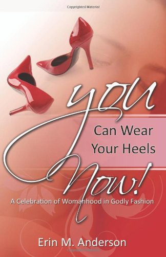 9780982706107: You Can Wear Your Heels Now!: A Celebration of Womanhood in Godly Fashion