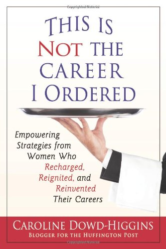 9780982731802: This Is Not the Career I Ordered: Empowering Strategies from Women Who Recharged, Reignited, and Reinvented Their Careers