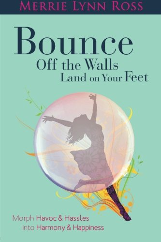 Bounce Off the Walls Land on Your Feet: How to Morph Havoc and Hassles Into Harmony and Happiness: ...