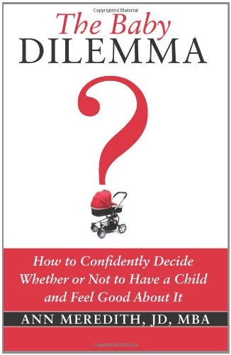 9780982746547: The Baby Dilemma: How to Confidently Decide Whether or Not to Have a Child and Feel Good About It