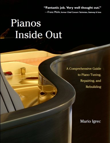 Pianos Inside Out: A Comprehensive Guide to Piano Tuning, Repairing, and Rebuilding: Mario Igrec