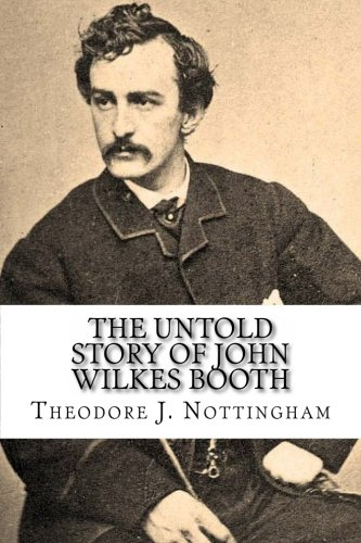 The Untold Story of John Wilkes Booth: Theodore J. Nottingham