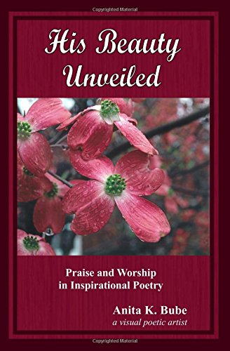 His Beauty Unveiled: Praise and Worship in Inspirational Poetry: Anita K Bube