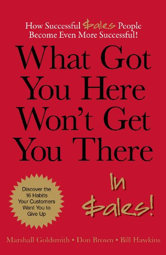What Got You Here Won't Get You There. in Sales! : How Successful Sales People Become Even More...