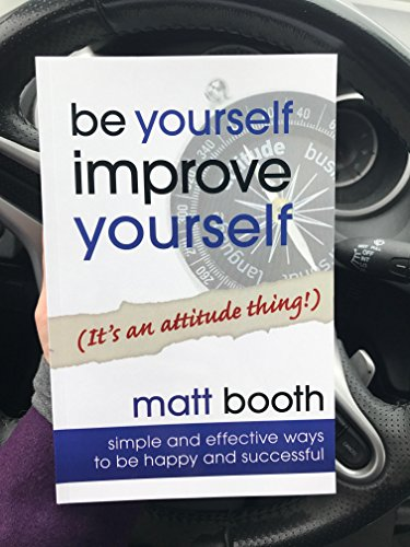 Be Yourself Improve Yourself (It's an Attitude Thing!): Matt Booth