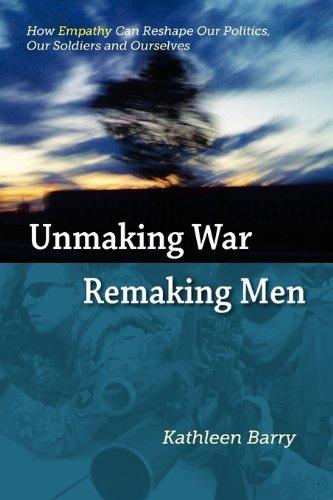 Unmaking War, Remaking Men: How Empathy Can: Kathleen Lois Barry