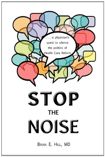 Stop the Noise: A Physician's Quest to Silence the Politics of Health Care Reform: Hill, MD ...