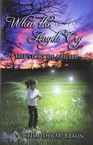 When the Angels Cry: The Story of Arielle: Timothy M Braun