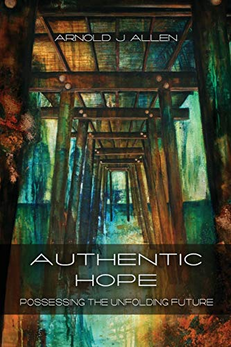 Authentic Hope: Posessing the Unfolding Future: Allen, Arnold J