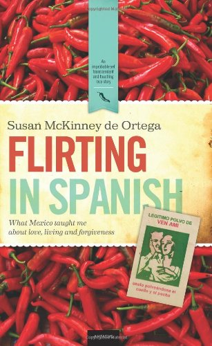 9780982859193: Flirting in Spanish: What Mexico Taught Me about Love, Living and Forgiveness
