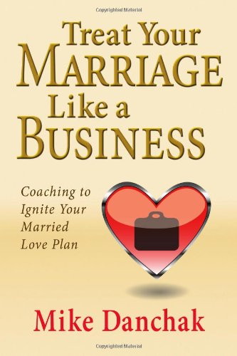 9780982859421: Treat Your Marriage Like a Business: Coaching to Ignite Your Married Love Plan
