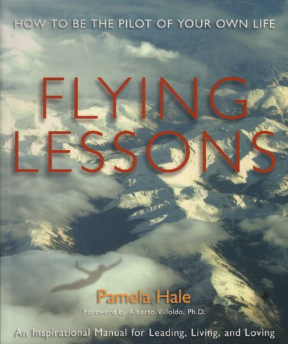 FLYING LESSONS: How To Be The Pilot Of Your Own Life--An Inspirational Manual For Leading, Living...