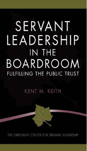 Servant Leadership in the Boardroom: Fulfilling the: Kent M. Keith