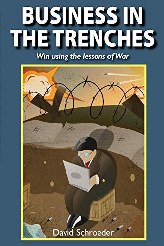 Business in the Trenches: Win Using the Lessons of War: David Schroeder