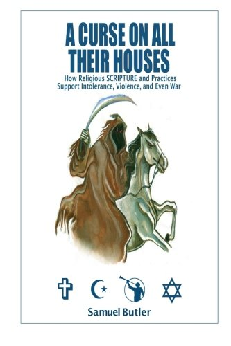 9780982889831: A Curse on All Their Houses: How Religious SCRIPTURE and Practices Support Intolerance, Violence, and Even War