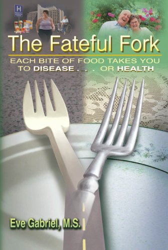 The Fateful Fork: Each Bite of Food Takes You to Disease . . . Or Health: Eve Gabriel, M. S.