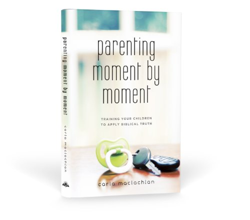 9780982902905: Parenting Moment By Moment Training Your Children to Apply Biblical Truth by Carla MacLachlan (2010-05-03)
