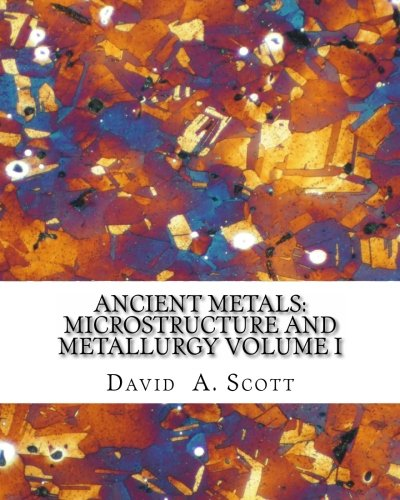 9780982933800: Ancient Metals: Microstructure and Metallurgy Volume I: Volume 1